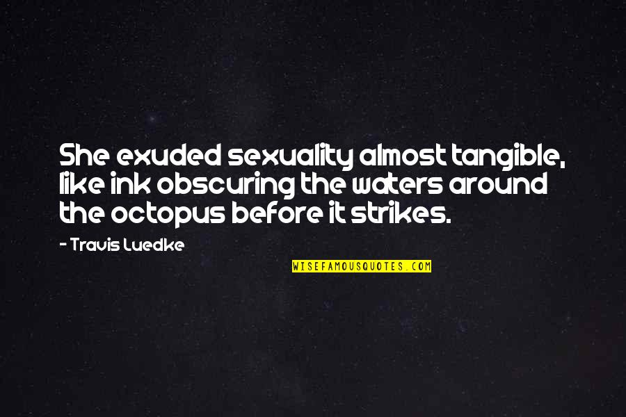Regrouped Quotes By Travis Luedke: She exuded sexuality almost tangible, like ink obscuring