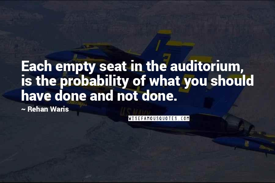 Rehan Waris quotes: Each empty seat in the auditorium, is the probability of what you should have done and not done.