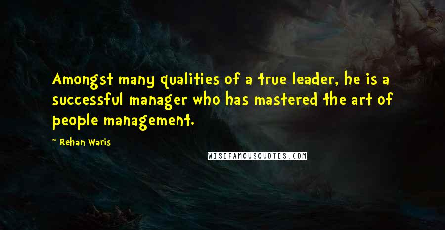 Rehan Waris quotes: Amongst many qualities of a true leader, he is a successful manager who has mastered the art of people management.