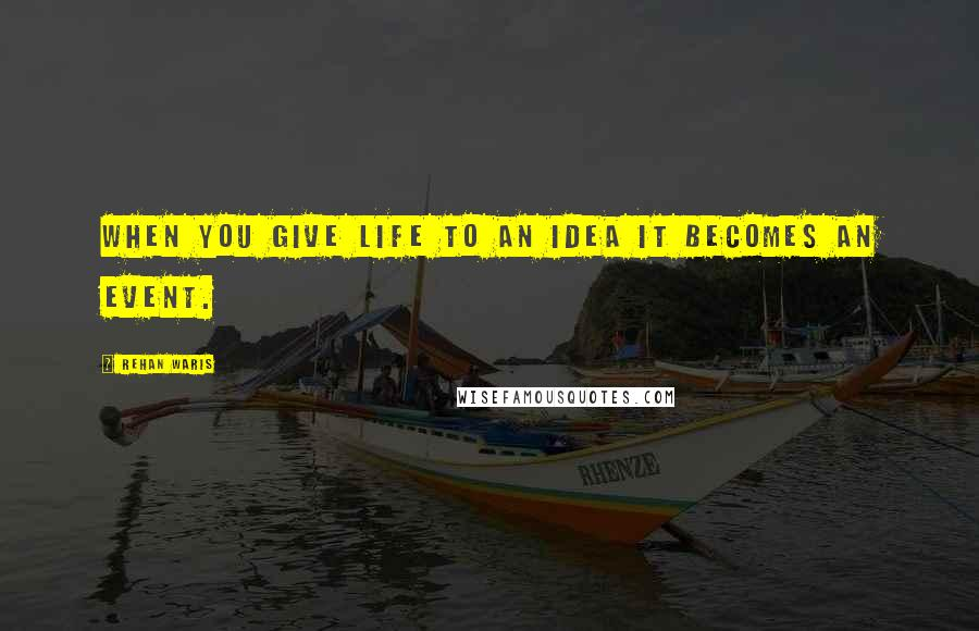 Rehan Waris quotes: When you give life to an idea it becomes an event.