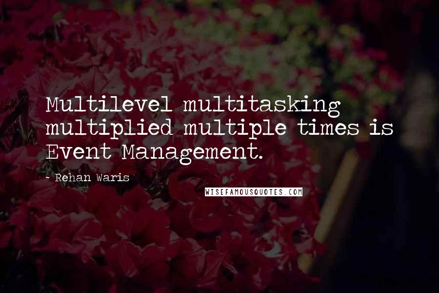 Rehan Waris quotes: Multilevel multitasking multiplied multiple times is Event Management.