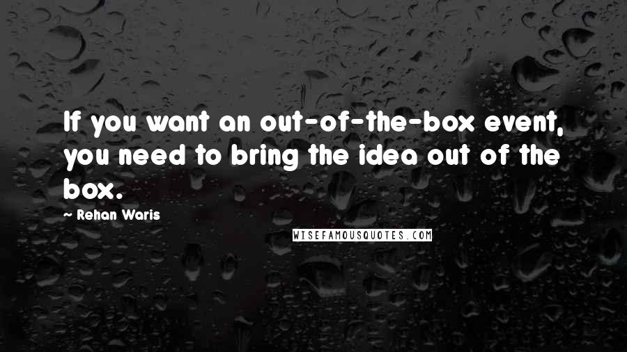 Rehan Waris quotes: If you want an out-of-the-box event, you need to bring the idea out of the box.