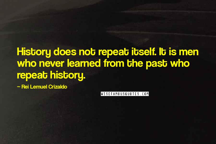 Rei Lemuel Crizaldo quotes: History does not repeat itself. It is men who never learned from the past who repeat history.