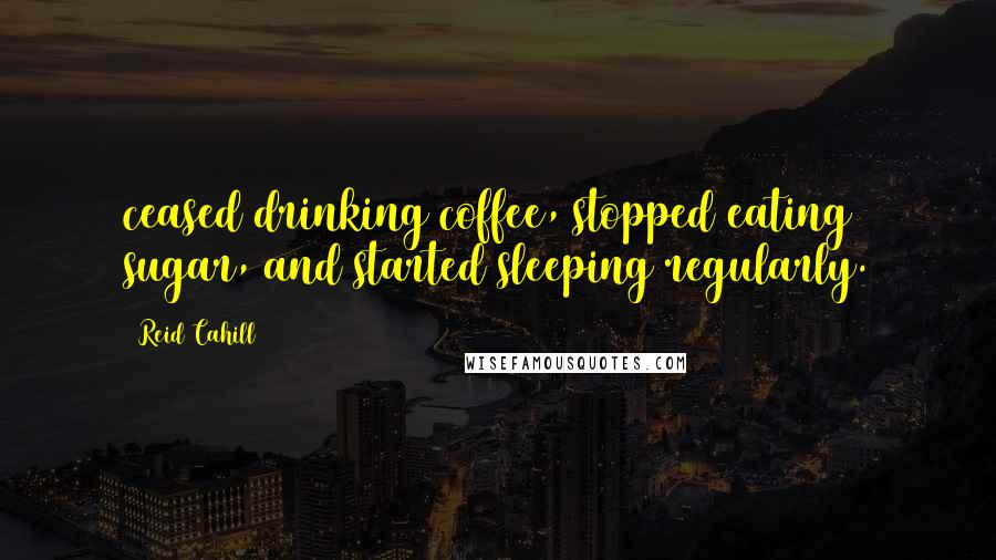 Reid Cahill quotes: ceased drinking coffee, stopped eating sugar, and started sleeping regularly.