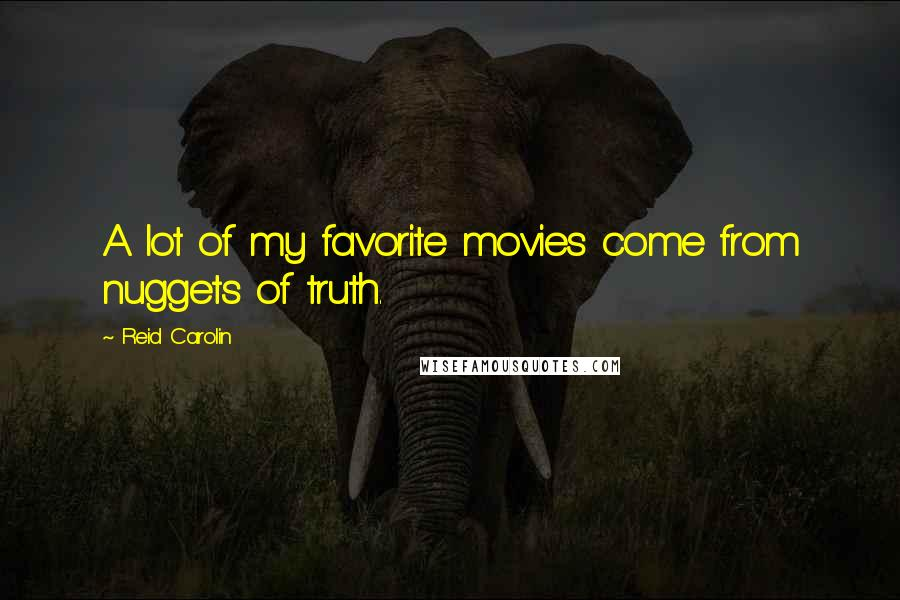 Reid Carolin quotes: A lot of my favorite movies come from nuggets of truth.