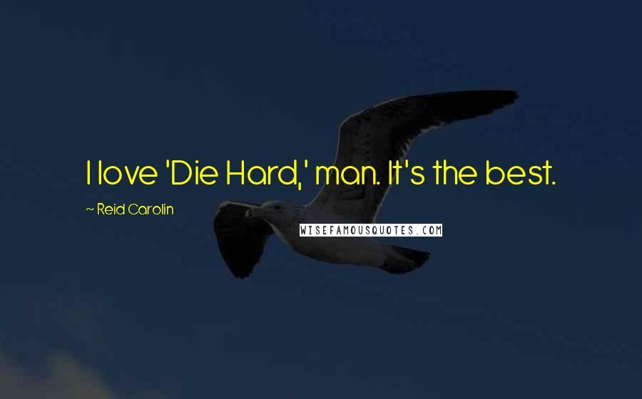 Reid Carolin quotes: I love 'Die Hard,' man. It's the best.