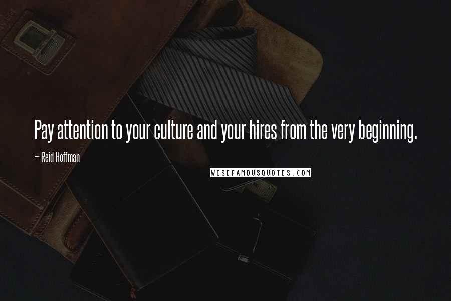 Reid Hoffman quotes: Pay attention to your culture and your hires from the very beginning.