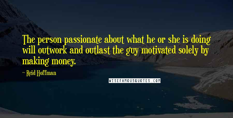 Reid Hoffman quotes: The person passionate about what he or she is doing will outwork and outlast the guy motivated solely by making money.