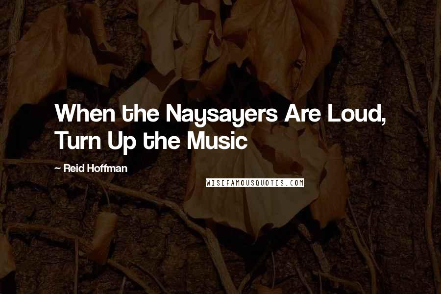 Reid Hoffman quotes: When the Naysayers Are Loud, Turn Up the Music