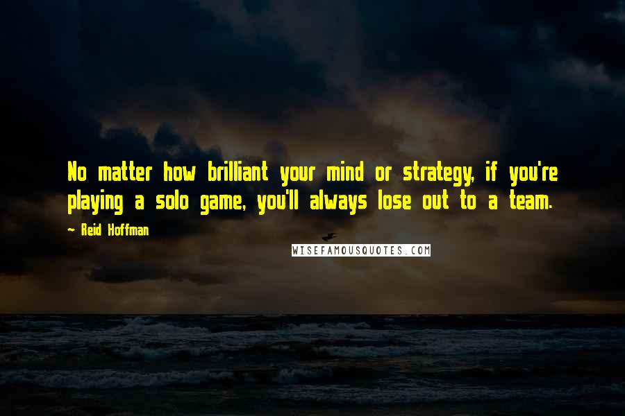 Reid Hoffman quotes: No matter how brilliant your mind or strategy, if you're playing a solo game, you'll always lose out to a team.