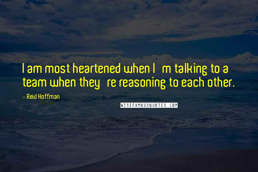 Reid Hoffman quotes: I am most heartened when I'm talking to a team when they're reasoning to each other.