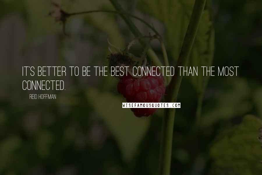 Reid Hoffman quotes: It's better to be the best connected than the most connected.