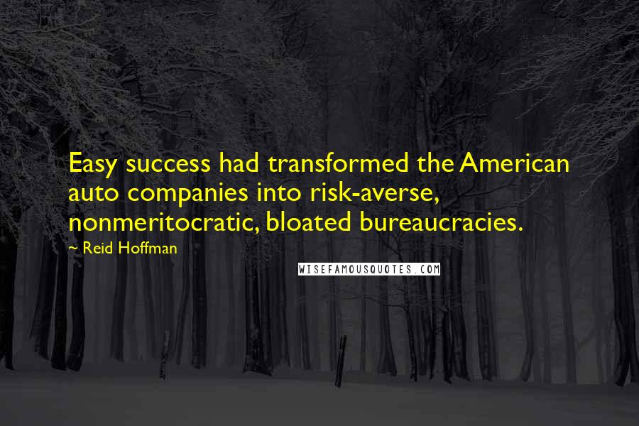 Reid Hoffman quotes: Easy success had transformed the American auto companies into risk-averse, nonmeritocratic, bloated bureaucracies.