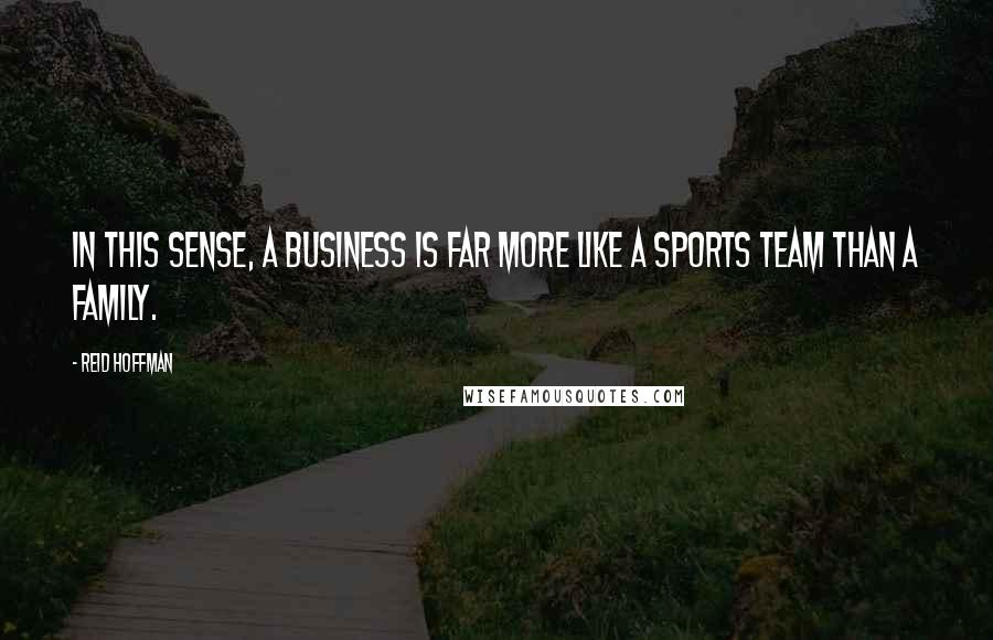 Reid Hoffman quotes: In this sense, a business is far more like a sports team than a family.