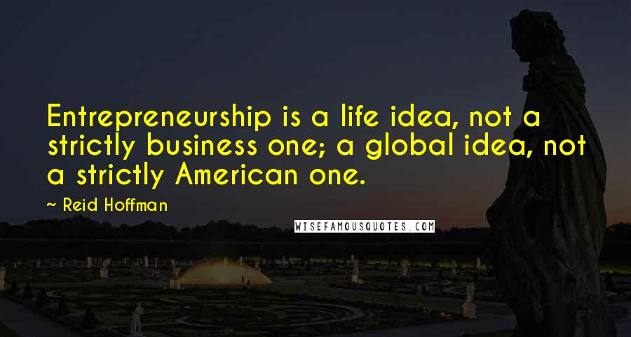 Reid Hoffman quotes: Entrepreneurship is a life idea, not a strictly business one; a global idea, not a strictly American one.