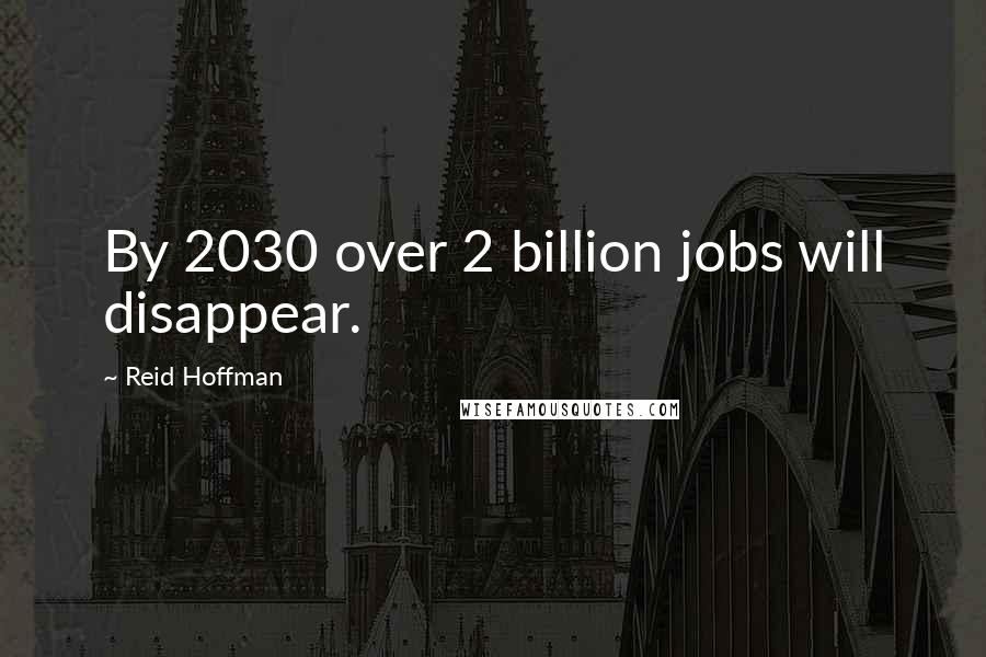 Reid Hoffman quotes: By 2030 over 2 billion jobs will disappear.