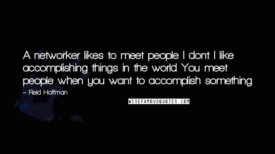 Reid Hoffman quotes: A networker likes to meet people. I don't. I like accomplishing things in the world. You meet people when you want to accomplish something.