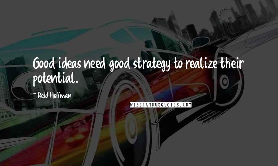 Reid Hoffman quotes: Good ideas need good strategy to realize their potential.