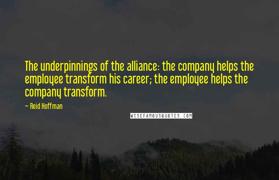 Reid Hoffman quotes: The underpinnings of the alliance: the company helps the employee transform his career; the employee helps the company transform.