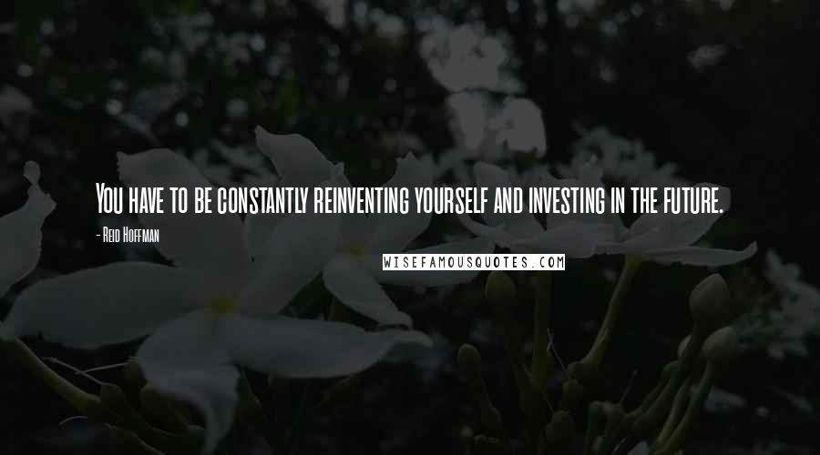 Reid Hoffman quotes: You have to be constantly reinventing yourself and investing in the future.