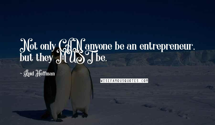 Reid Hoffman quotes: Not only CAN anyone be an entrepreneur, but they MUST be.