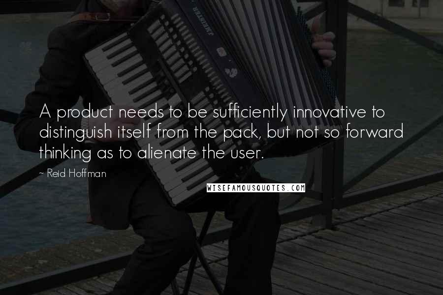 Reid Hoffman quotes: A product needs to be sufficiently innovative to distinguish itself from the pack, but not so forward thinking as to alienate the user.