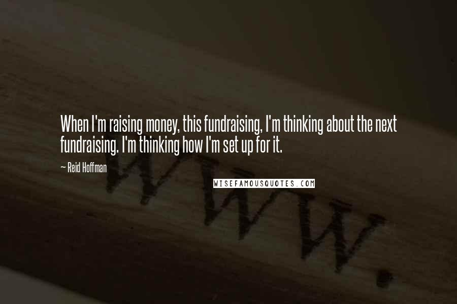 Reid Hoffman quotes: When I'm raising money, this fundraising, I'm thinking about the next fundraising. I'm thinking how I'm set up for it.