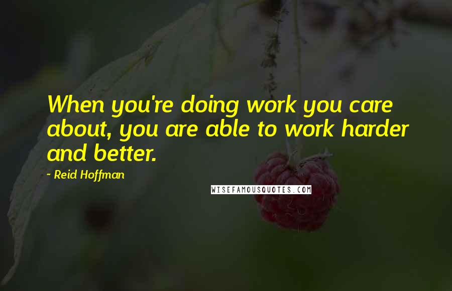 Reid Hoffman quotes: When you're doing work you care about, you are able to work harder and better.