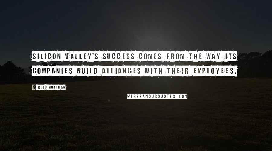 Reid Hoffman quotes: Silicon Valley's success comes from the way its companies build alliances with their employees.
