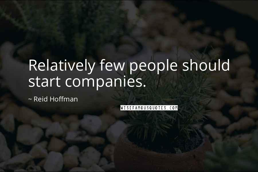 Reid Hoffman quotes: Relatively few people should start companies.