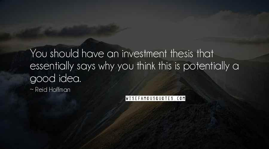 Reid Hoffman quotes: You should have an investment thesis that essentially says why you think this is potentially a good idea.