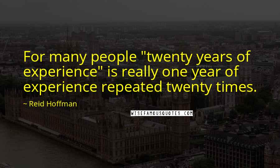 "Reid Hoffman quotes: For many people ""twenty years of experience"" is really one year of experience repeated twenty times."