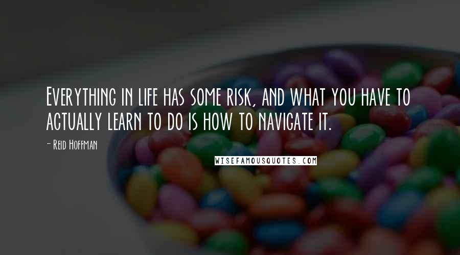 Reid Hoffman quotes: Everything in life has some risk, and what you have to actually learn to do is how to navigate it.