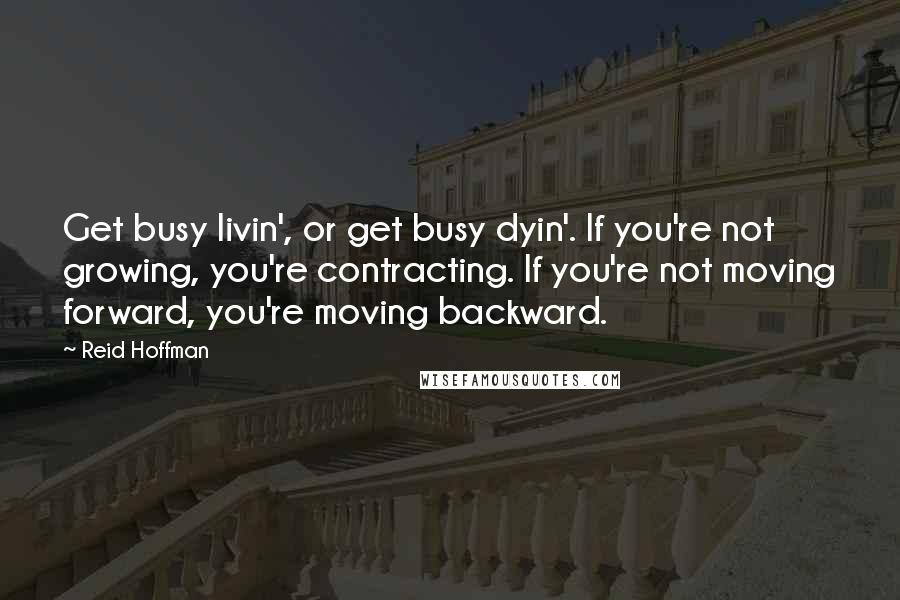 Reid Hoffman quotes: Get busy livin', or get busy dyin'. If you're not growing, you're contracting. If you're not moving forward, you're moving backward.