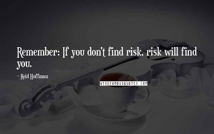 Reid Hoffman quotes: Remember: If you don't find risk, risk will find you.