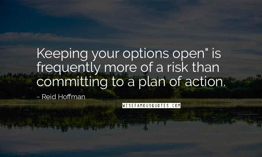 "Reid Hoffman quotes: Keeping your options open"" is frequently more of a risk than committing to a plan of action."
