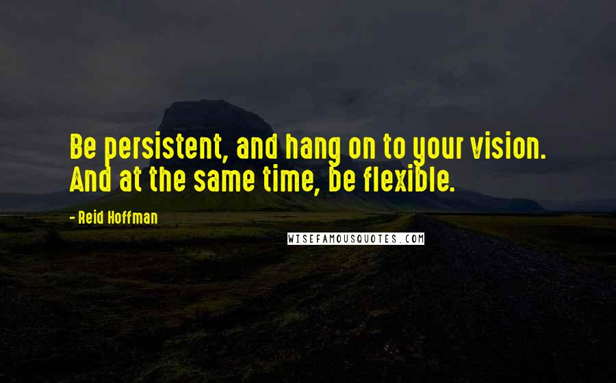 Reid Hoffman quotes: Be persistent, and hang on to your vision. And at the same time, be flexible.