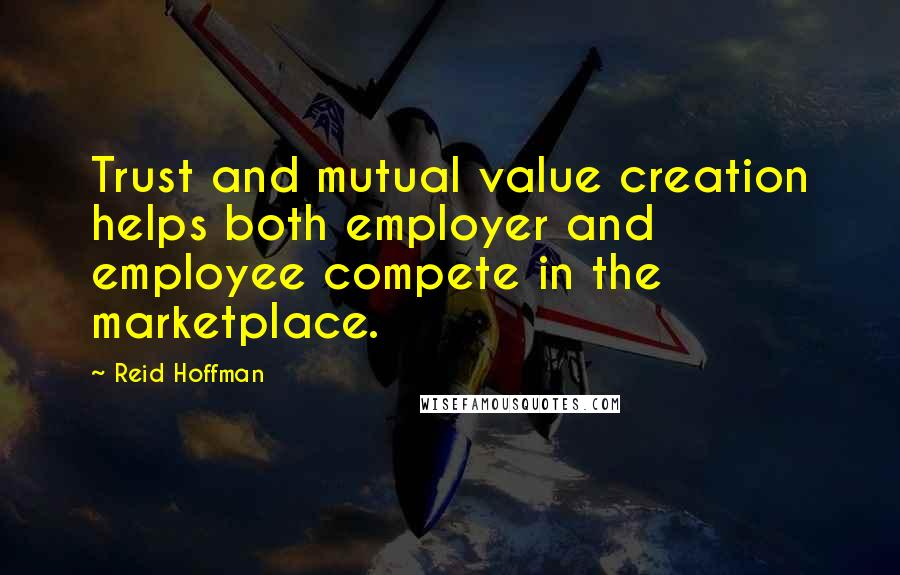 Reid Hoffman quotes: Trust and mutual value creation helps both employer and employee compete in the marketplace.