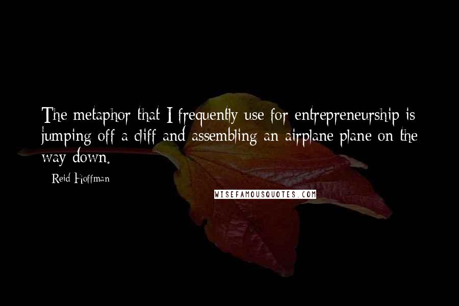 Reid Hoffman quotes: The metaphor that I frequently use for entrepreneurship is jumping off a cliff and assembling an airplane plane on the way down.