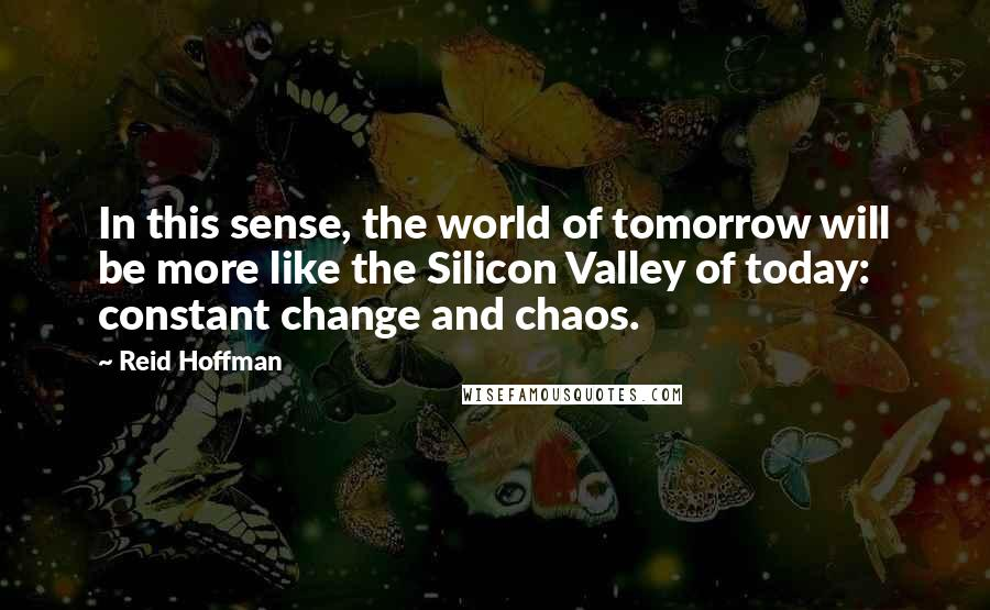 Reid Hoffman quotes: In this sense, the world of tomorrow will be more like the Silicon Valley of today: constant change and chaos.