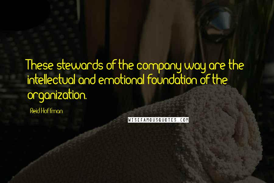 Reid Hoffman quotes: These stewards of the company way are the intellectual and emotional foundation of the organization.