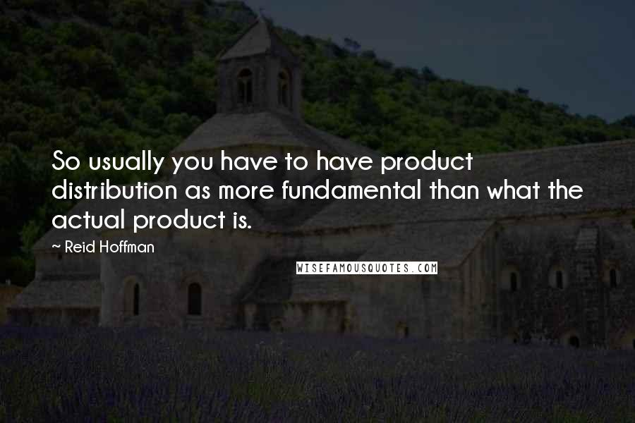 Reid Hoffman quotes: So usually you have to have product distribution as more fundamental than what the actual product is.