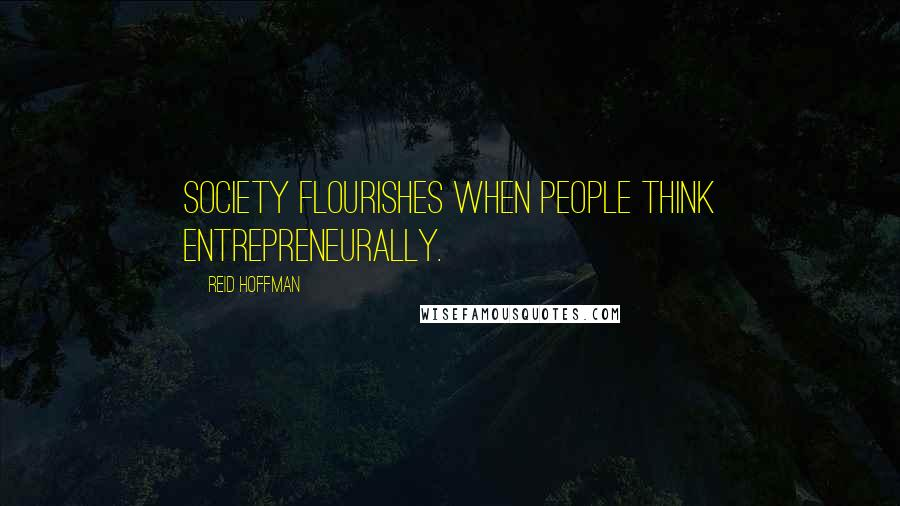 Reid Hoffman quotes: Society flourishes when people think entrepreneurally.