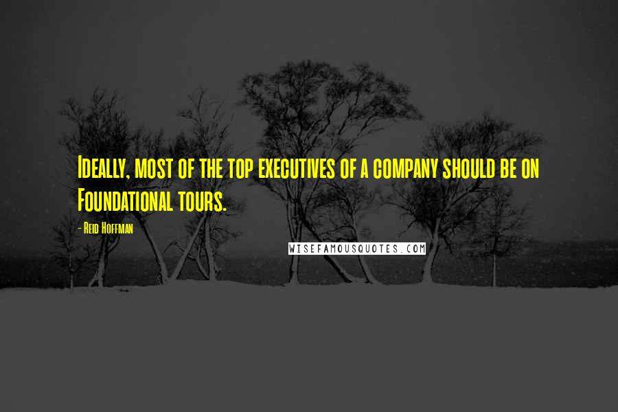 Reid Hoffman quotes: Ideally, most of the top executives of a company should be on Foundational tours.
