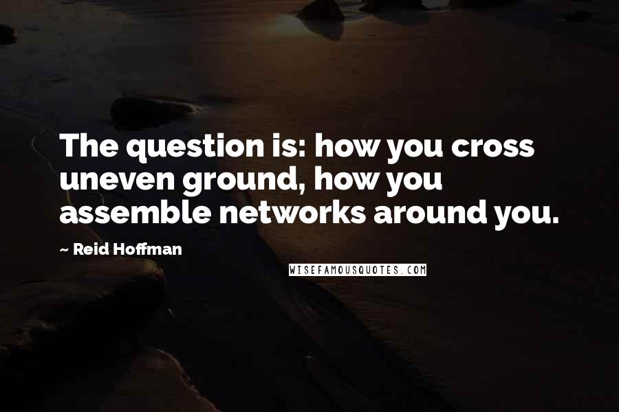 Reid Hoffman quotes: The question is: how you cross uneven ground, how you assemble networks around you.