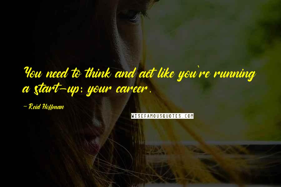 Reid Hoffman quotes: You need to think and act like you're running a start-up: your career.