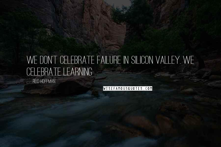 Reid Hoffman quotes: We don't celebrate failure in Silicon Valley. We celebrate learning