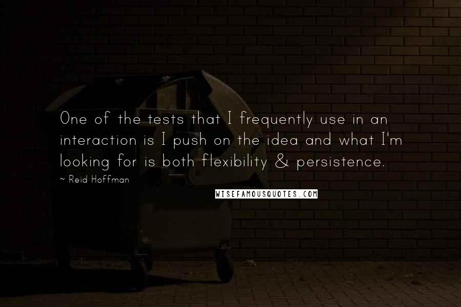 Reid Hoffman quotes: One of the tests that I frequently use in an interaction is I push on the idea and what I'm looking for is both flexibility & persistence.
