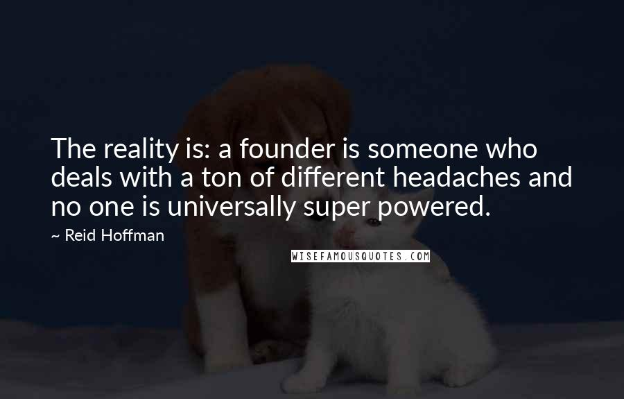 Reid Hoffman quotes: The reality is: a founder is someone who deals with a ton of different headaches and no one is universally super powered.