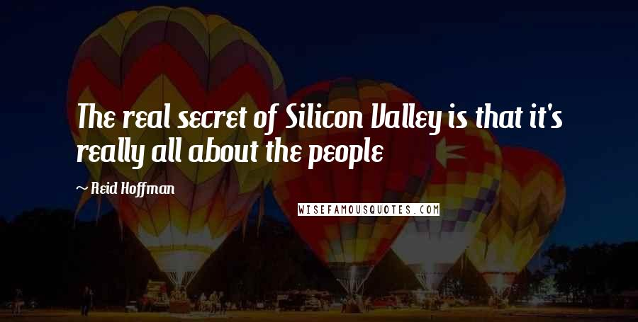 Reid Hoffman quotes: The real secret of Silicon Valley is that it's really all about the people